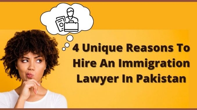 4 Unique Reasons To Hire An Immigration Lawyer In Pakistan